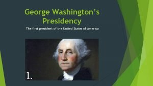 George Washingtons Presidency The first president of the