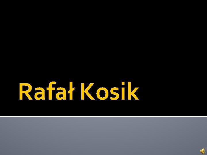 Rafa Kosik Krtka biografia Rafaa Kosika Urodzi si