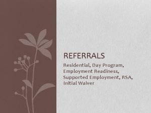 REFERRALS Residential Day Program Employment Readiness Supported Employment