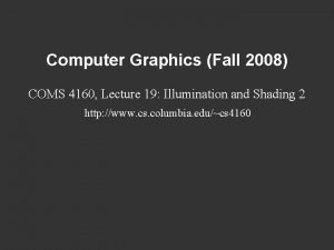 Computer Graphics Fall 2008 COMS 4160 Lecture 19