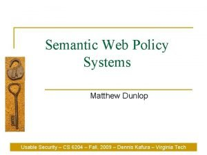 Semantic Web Policy Systems Matthew Dunlop Usable Security