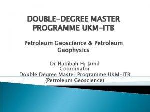 DOUBLEDEGREE MASTER PROGRAMME UKMITB Petroleum Geoscience Petroleum Geophysics