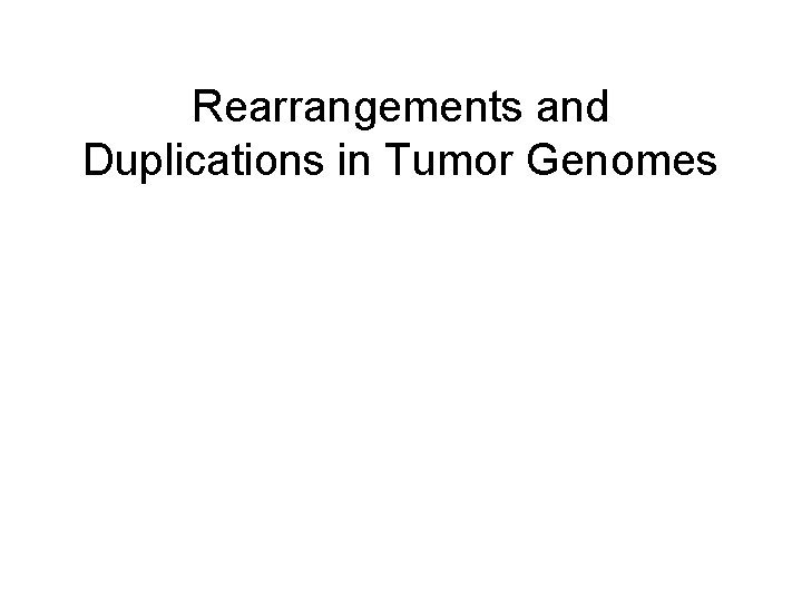 Rearrangements and Duplications in Tumor Genomes Tumor Genomes