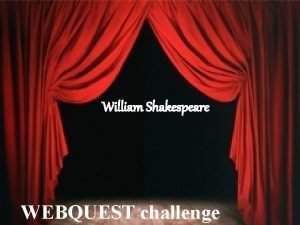 William Shakespeare WEBQUEST challenge WEBQUEST INSTRUCTIONS Read these