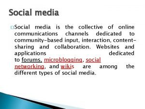 Social media Social media is the collective of