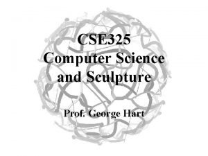 CSE 325 Computer Science and Sculpture Prof George