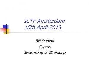 ICTF Amsterdam 16 th April 2013 Bill Dunlop