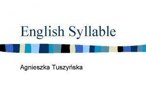 English Syllable Agnieszka Tuszyska Outline n Two representations