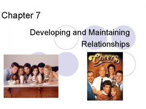 Chapter 7 Developing and Maintaining Relationships Chapter Objectives
