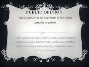 PUBLIC OPINION Public opinion is the aggregate of
