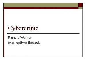 Cybercrime Richard Warner rwarnerkentlaw edu What Is Cybercrime