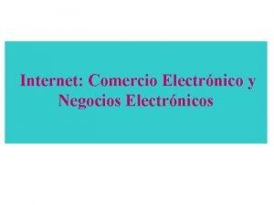 Internet Comercio Electrnico y Negocios Electrnicos INTERNET COMERCIO