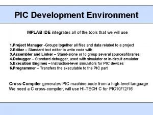 PIC Development Environment MPLAB IDE integrates all of