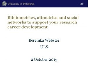 ULS Bibliometrics altmetrics and social networks to support