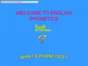 Class 1 Phonetics and Phonology WELCOME TO ENGLISH