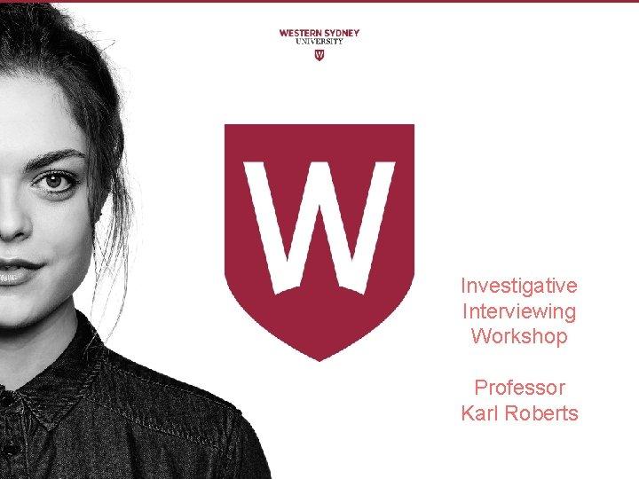 Investigative Interviewing Workshop Professor Karl Roberts Investigative interviewing