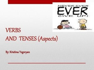 VERBS AND TENSES Aspects By Kristina Yegoryan VERBS