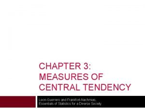 CHAPTER 3 MEASURES OF CENTRAL TENDENCY LeonGuerrero and