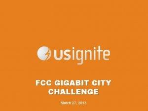 FCC GIGABIT CITY CHALLENGE March 27 2013 Build