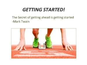 GETTING STARTED The Secret of getting ahead is