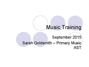 Music Training September 2015 Sarah Goldsmith Primary Music