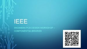 IEEE SNOWMAN PCB DESIGN WORKSHOP COMPONENTSLIBRARIES UPDATES Resume
