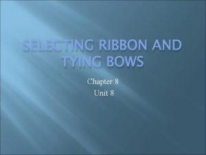 SELECTING RIBBON AND TYING BOWS Chapter 8 Unit