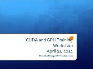 CUDA and GPU Training Workshop April 21 2014