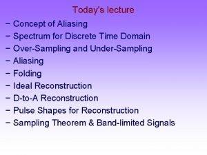 Todays lecture Concept of Aliasing Spectrum for Discrete