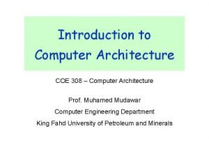 Introduction to Computer Architecture COE 308 Computer Architecture