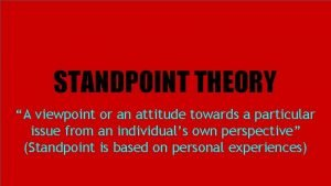 STANDPOINT THEORY A viewpoint or an attitude towards