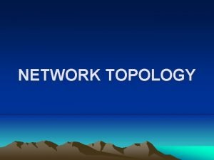 NETWORK TOPOLOGY NETWORK TOPOLOGY The layout of a