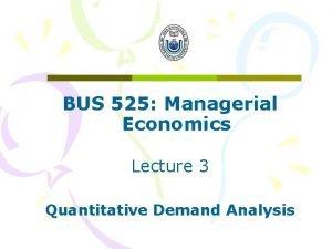 BUS 525 Managerial Economics Lecture 3 Quantitative Demand