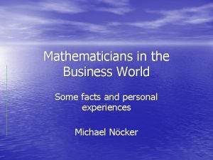 Mathematicians in the Business World Some facts and