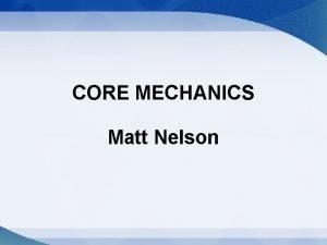 CORE MECHANICS Matt Nelson Core Mechanics Gameplay Core