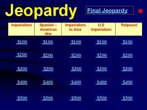 Jeopardy Final Jeopardy Imperialism Spanish American War Imperialism
