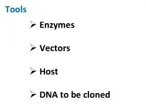 Tools Enzymes Vectors Host DNA to be cloned