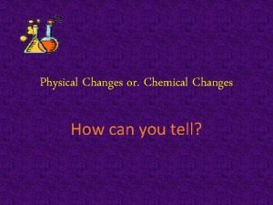 Physical Changes or Chemical Changes How can you