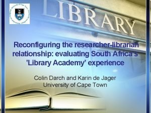Reconfiguring the researcherlibrarian relationship evaluating South Africas Library