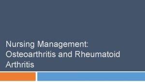 Nursing Management Osteoarthritis and Rheumatoid Arthritis What is
