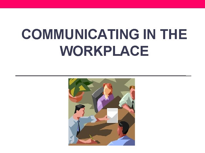 COMMUNICATING IN THE WORKPLACE Communicating in the Workplace
