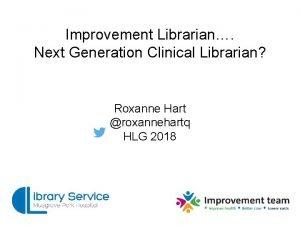Improvement Librarian Next Generation Clinical Librarian Roxanne Hart