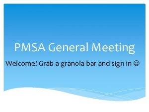 PMSA General Meeting Welcome Grab a granola bar