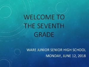 WELCOME TO THE SEVENTH GRADE WARE JUNIOR SENIOR