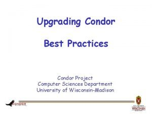 Upgrading Condor Best Practices Condor Project Computer Sciences