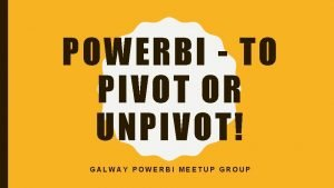 POWERBI TO PIVOT OR UNPIVOT GALWAY POWERBI MEETUP