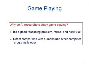 Game Playing Why do AI researchers study game
