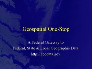 Geospatial OneStop A Federal Gateway to Federal State