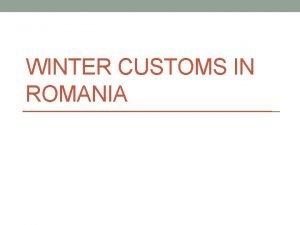 WINTER CUSTOMS IN ROMANIA Winter celebrations 6 th