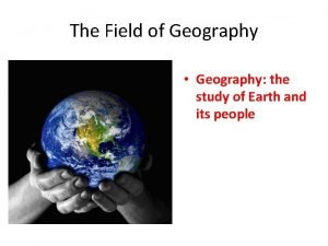 The Field of Geography Geography the study of